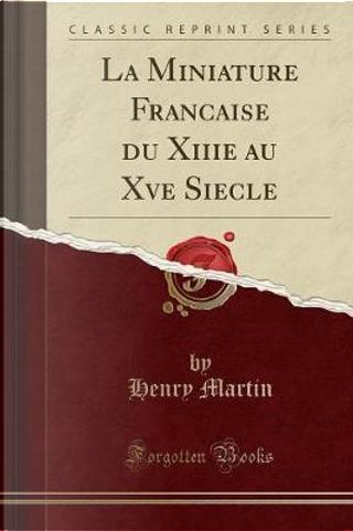 La Miniature Franc¸aise du Xiiie au Xve Sie`cle (Classic Reprint) by Henry Martin