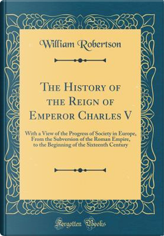 The History of the Reign of Emperor Charles V by William Robertson