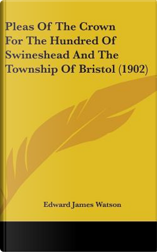 Pleas of the Crown for the Hundred of Swineshead and the Township of Bristol by Edward James Watson