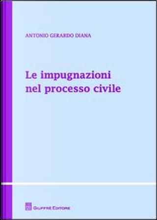Le impugnazioni nel processo civile by Antonio Gerardo Diana
