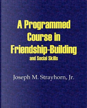 A Programmed Course in Friendship-Building and Social Skills by Joseph M. Strayhorn