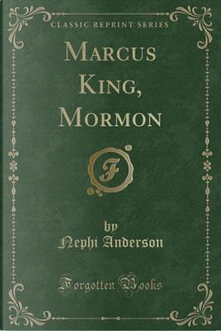 Marcus King, Mormon (Classic Reprint) by Nephi Anderson