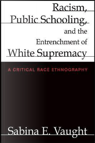 Racism, Public Schooling, and the Entrenchment of White Supremacy by Sabina E. Vaught