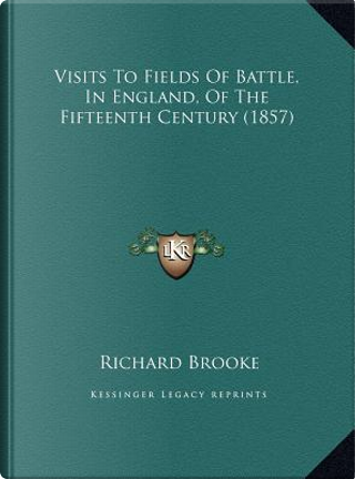 Visits to Fields of Battle, in England, of the Fifteenth Cenvisits to Fields of Battle, in England, of the Fifteenth Century (1857) Tury (1857) by Richard Brooke