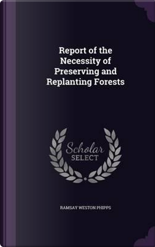 Report of the Necessity of Preserving and Replanting Forests by Ramsay Weston Phipps