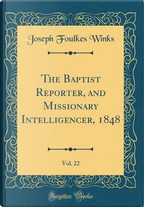The Baptist Reporter, and Missionary Intelligencer, 1848, Vol. 22 (Classic Reprint) by Joseph Foulkes Winks
