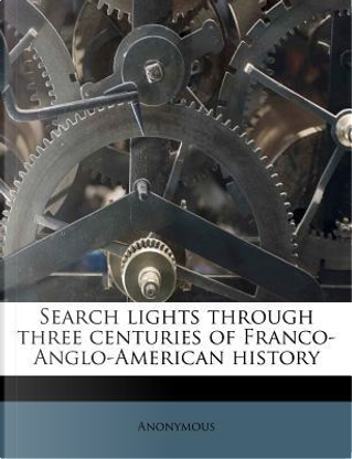 Search Lights Through Three Centuries of Franco-Anglo-American History by ANONYMOUS