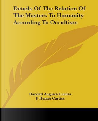 Details of the Relation of the Masters to Humanity According to Occultism by Harriett Augusta Curtiss