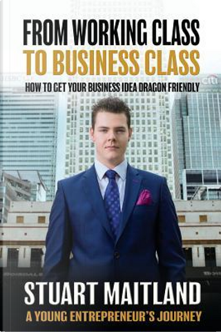 From Working Class to Business Class by Stuart Maitland
