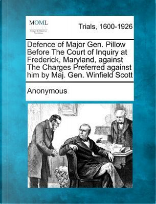 Defence of Major Gen. Pillow Before the Court of Inquiry at Frederick, Maryland, Against the Charges Preferred Against Him by Maj. Gen. Winfield Scott by ANONYMOUS