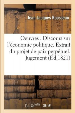 Oeuvres Politiques. Discours Sur l'Économie Politique. Extrait du Projet de Paix Perpetuel. Jugement by Rousseau-J-J