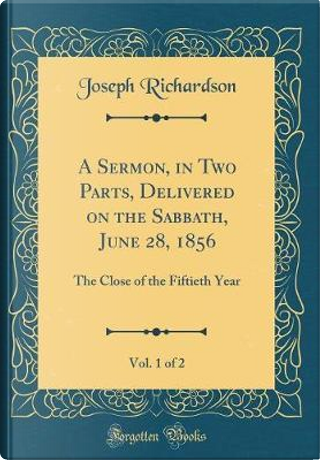 A Sermon, in Two Parts, Delivered on the Sabbath, June 28, 1856, Vol. 1 of 2 by Joseph Richardson