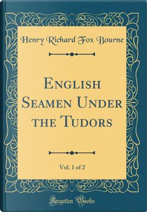 English Seamen Under the Tudors, Vol. 1 of 2 (Classic Reprint) by Henry Richard Fox Bourne