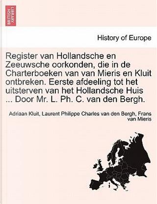 Register van Hollandsche en Zeeuwsche oorkonden, die in de Charterboeken van van Mieris en Kluit ontbreken. Eerste afdeeling tot het uitsterven van ... Huis ... Door Mr. L. Ph. C. van den Bergh. by Adriaan Kluit
