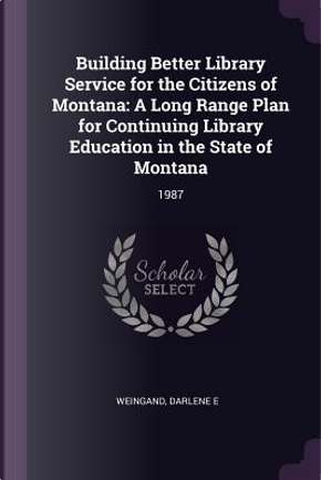 Building Better Library Service for the Citizens of Montana by Darlene E. Weingand