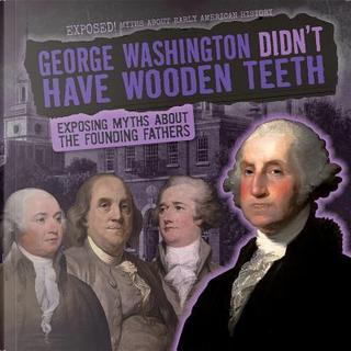 George Washington Didn't Have Wooden Teeth by Ryan Nagelhout