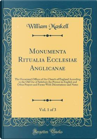 Monumenta Ritualia Ecclesiae Anglicanae, Vol. 1 of 3 by William Maskell
