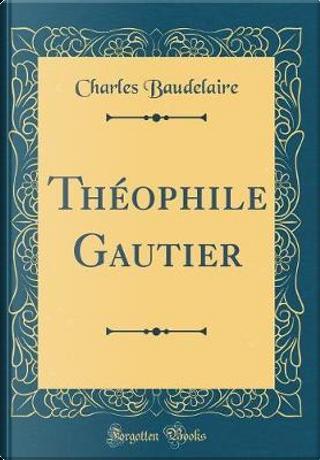 Théophile Gautier (Classic Reprint) by Charles Baudelaire