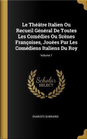 Le Théâtre Italien Ou Recueil Général de Toutes Les Comédies Ou Scènes Françoises, Jouées Par Les Comédiens Italiens Du Roy; Volume 1 by Evariste Gherardi