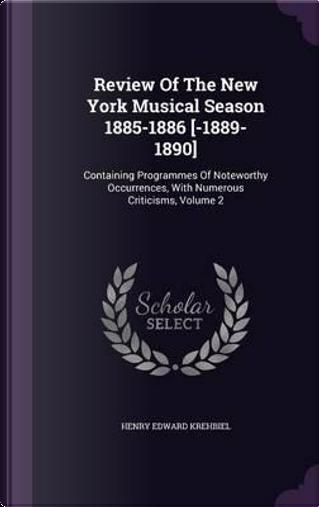 Review of the New York Musical Season 1885-1886 [-1889-1890] by Henry Edward Krehbiel