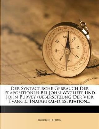 Der Syntactische Gebrauch Der Prapositionen Bei John Wycliffe Und John Purvey (Uebersetzung Der Vier Evang.). by Friedrich Melchior Grimm
