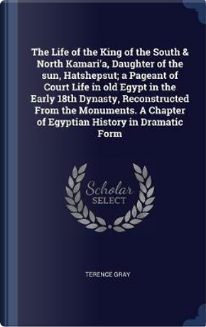 The Life of the King of the South & North Kamari'a, Daughter of the Sun, Hatshepsut; A Pageant of Court Life in Old Egypt in the Early 18th Dynasty, R by Terence Gray