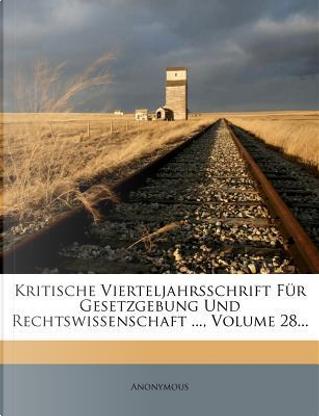 Kritische Vierteljahrsschrift Fur Gesetzgebung Und Rechtswissenschaft, Volume 28. by ANONYMOUS