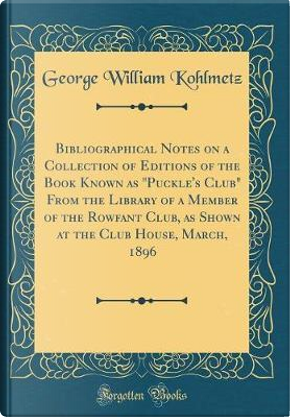 Bibliographical Notes on a Collection of Editions of the Book Known as Puckle's Club From the Library of a Member of the Rowfant Club, as Shown at the Club House, March, 1896 (Classic Reprint) by George William Kohlmetz