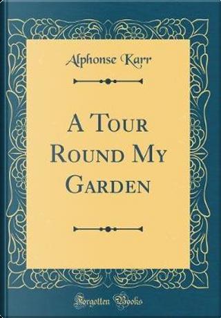A Tour Round My Garden (Classic Reprint) by Alphonse Karr