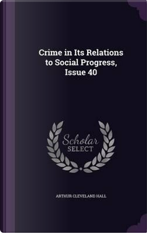 Crime in Its Relations to Social Progress, Issue 40 by Arthur Cleveland Hall