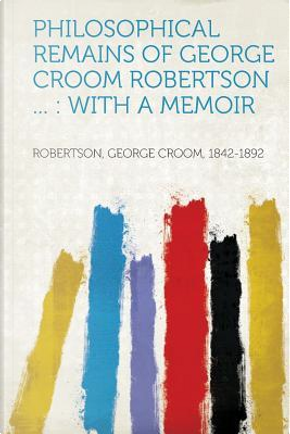 Philosophical Remains of George Croom Robertson ... by George Croom Robertson
