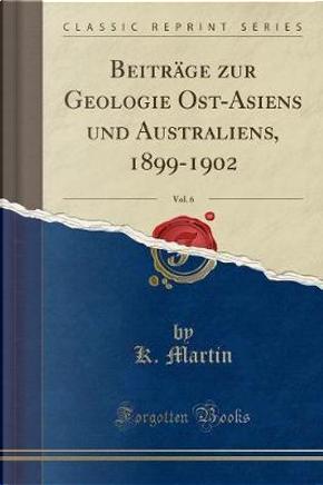 Beiträge zur Geologie Ost-Asiens und Australiens, 1899-1902, Vol. 6 (Classic Reprint) by K. Martin