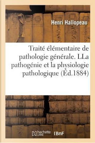 Traite Elementaire de Pathologie Generale, Comprenant la Pathogenie et la Physiologie Pathologique by Hallopeau Henri