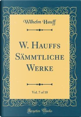 W. Hauffs Sämmtliche Werke, Vol. 7 of 10 (Classic Reprint) by Wilhelm Hauff