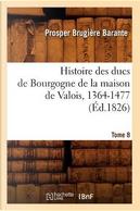Histoire des Ducs de Bourgogne de la Maison de Valois, 1364-1477. Tome 8 (ed.1826) by Barante P B
