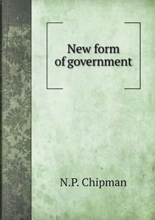 New Form of Government by N P Chipman