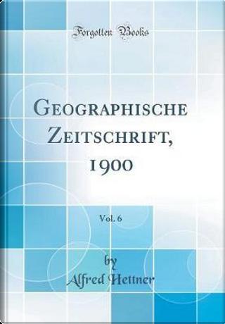 Geographische Zeitschrift, 1900, Vol. 6 (Classic Reprint) by Alfred Hettner