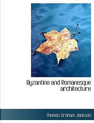 Byzantine and Romanesque architecture by Thomas Graham Jackson