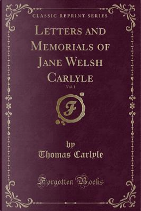 Letters and Memorials of Jane Welsh Carlyle, Vol. 1 (Classic Reprint) by Thomas Carlyle