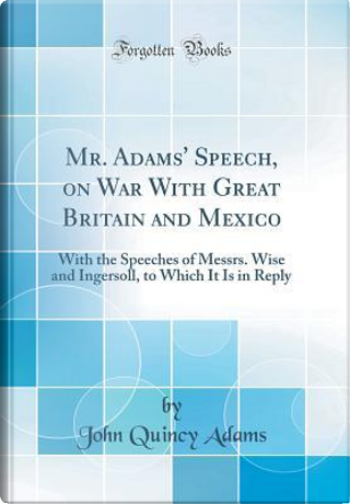 Mr. Adams' Speech, on War With Great Britain and Mexico by John Quincy Adams