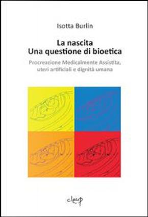 La nascita. Una questione di bioetica. Procreazione medicalmente assistita, uteri artificiali e dignità umana by Isotta Burlin