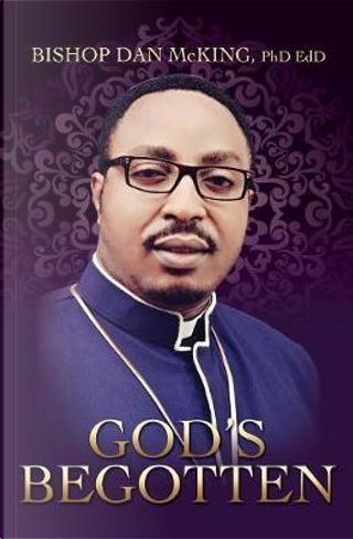 God's Begotten by Bishop Dan McKing Phd Edd