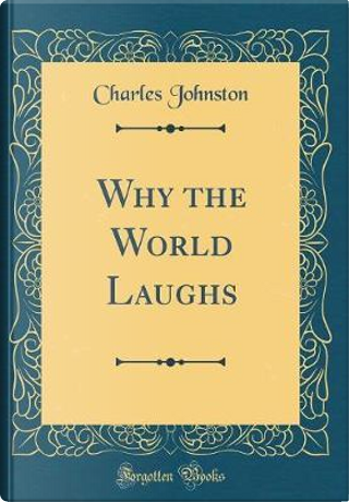 Why the World Laughs (Classic Reprint) by Charles Johnston