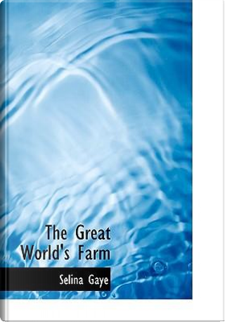 The Great World's Farm by Selina Gaye