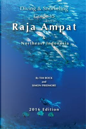 Diving & Snorkeling Guide to Raja Ampat & Northeast Indonesia 2016 by Simon Pridmore