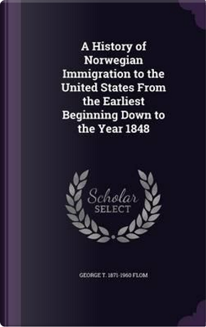 A History of Norwegian Immigration to the United States from the Earliest Beginning Down to the Year 1848 by George Tobias Flom