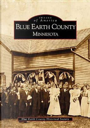 Blue Earth County, Minnesota by Blue Earth County Historical Society