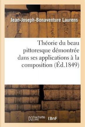 Theorie du Beau Pittoresque Demontree Dans Ses Applications a la Composition, au Clair Obscur by Laurens-J-J-B