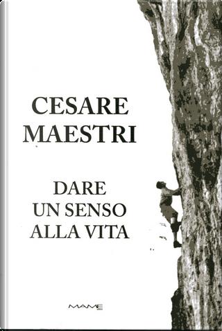 Dare un senso alla vita by Cesare Maestri