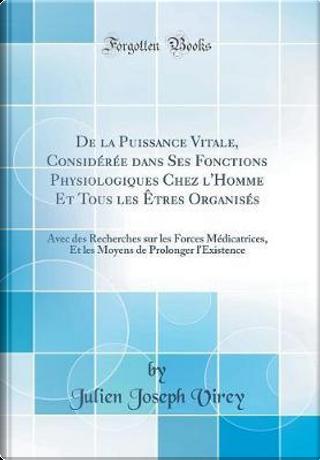 De la Puissance Vitale, Considérée dans Ses Fonctions Physiologiques Chez l'Homme Et Tous les Êtres Organisés by Julien Joseph Virey